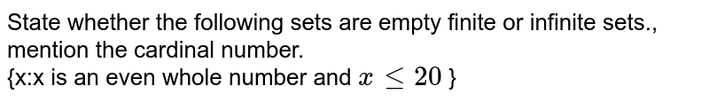 State whether the following sets are empty finite or infinite sets., mention the cardinal number. <br> {x:x is an even whole number and `x le20` }