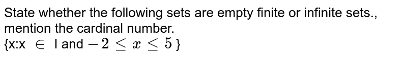 State whether the following sets are empty finite or infinite sets., mention the cardinal number. <br> {x:x `in` I and `-2lexle5` }