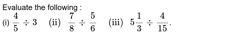 """Evaluate the following : <br> (i) `4/5 div 3""""   (ii) """"7/8 div 5/6""""   (iii) """" 5""""""""1/3 div 4/15`."""