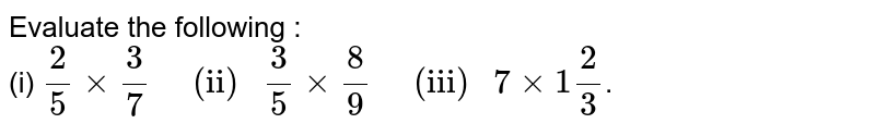 """Evaluate the following : <br> (i) `2/5 times 3/7""""   (ii) """" 3/5 times 8/9""""   (iii) """" 7 times 1""""""""2/3`."""