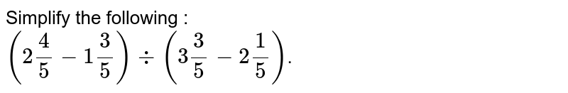 """Simplify the following : <br> `(2""""""""4/5-1""""""""3/5) div (3""""""""3/5-2""""""""1/5)`."""