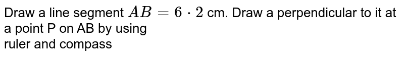 Draw a line segment `AB=6*2` cm. Draw a perpendicular to it at a point P on AB by using <br> ruler and compass