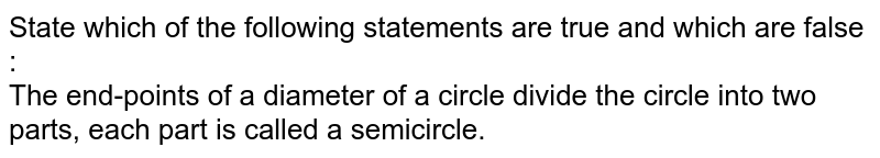 State which of the following statements are true and which are false : <br> The end-points of a diameter of a circle divide the circle into two parts, each part is called a semicircle.