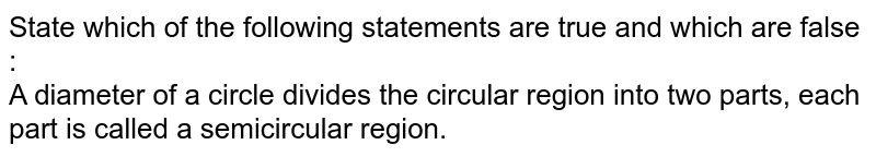 State which of the following statements are true and which are false : <br> A diameter of a circle divides the circular region into two parts, each part is called a semicircular region.