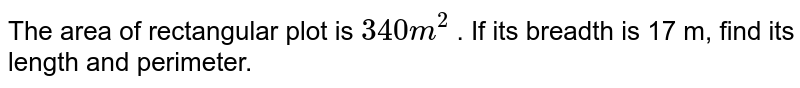 The area of rectangular plot is `340 m ^(2) ` m . If its breadth is 17 m, find its length and perimeter.