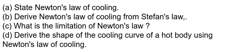 (a) State Newton's law of cooling.  <br>  (b) Derive Newton's law of cooling from Stefan's law,. <br>  (c) What is the limitation of Newton's law ? <br> (d) Derive the shape of the cooling curve of a hot body using Newton's law of cooling.