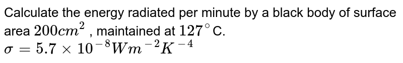 Calculate the energy radiated per minute by a  black body od surface area `200 cm^(2)` , maintained at `127^(@)`C. `sigma = 5.7xx10^(-8)Wm^(-2)K^(-4)`