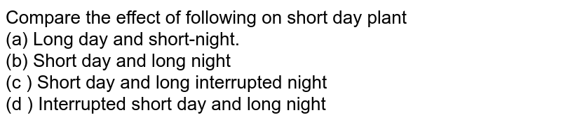 Compare the effect of following on short day plant <br> (a) Long day and short-night. <br> (b)  Short day and long night <br> (c )  Short day and long interrupted night <br> (d ) Interrupted short day and long night