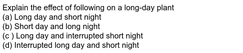 Explain the effect of following  on a long-day plant <br> (a) Long day and short night <br> (b) Short day and long night <br> (c ) Long day and interrupted  short night <br> (d) Interrupted  long day and short night