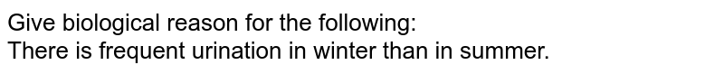 Give biological reason for the following:  <br> There is frequent urination in winter than in summer.
