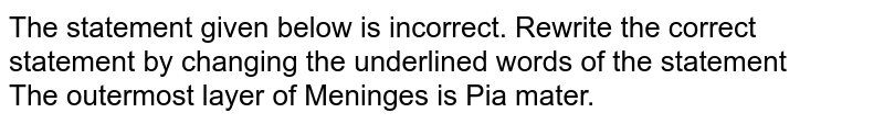 The statement given below is incorrect. Rewrite the correct statement by changing the underlined words of the statement <br> The outermost layer of Meninges is Pia mater.