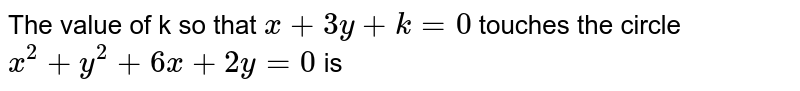 The value of k so that `x+3y+k=0` touches the circle `x^(2)+y^(2)+6x+2y=0` is