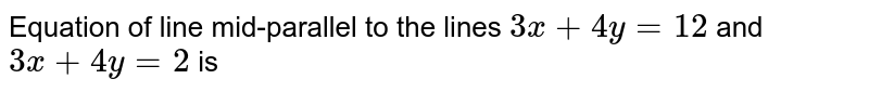 Equation of line mid-parallel to the lines `3x+4y=12` and `3x+4y=2` is