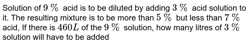 Solution of `9%` acid is to be diluted by adding `3%` acid solution to it. The resulting mixture is to be more than `5%` but less than `7%` acid, If there is `460 L` of the `9%` solution, how many litres of `3%` solution will have to be added