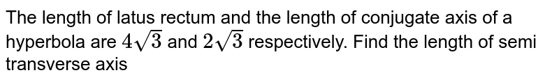 The length of latus rectum and the length of conjugate axis of a hyperbola are `4sqrt(3)` and `2sqrt(3)` respectively. Find the length of semi transverse axis