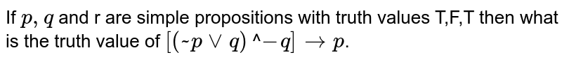 If `p,q` and r are simple propositions with truth values T,F,T then what is the truth value of `[(~p vv q) nn-q] to p`.