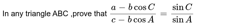 In any triangle ABC ,prove that ` (a-b cos C)/( c-b cos A ) = (sin C ) /( sin A)`