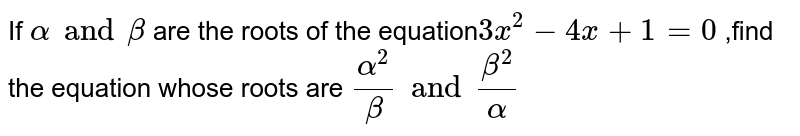 If `alpha and beta ` are the roots of the equation` 3x^(2) -4x+ 1 =0` ,find the equation whose roots are `(alpha^(2))/( beta) and ( beta^(2))/( alpha )`