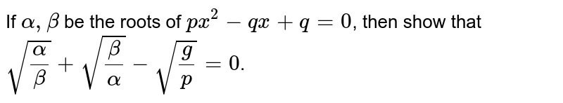 If `alpha, beta` be the roots of `px^(2)-qx +q=0`, then show that `sqrt((alpha)/(beta)) +sqrt((beta)/(alpha)) - sqrt((g)/(p))=0`.