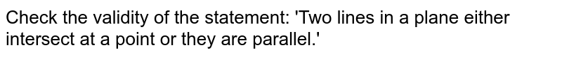 Check the validity of the statement: 'Two lines in a plane either intersect at a point or they are parallel.'