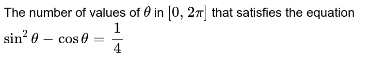The number of values of `theta` in `[0, 2pi]` that satisfies the equation `sin^(2)theta - cos theta = (1)/(4)`