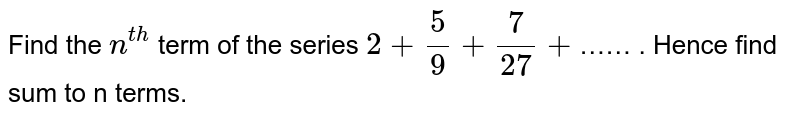 Find the `n^(th)` term of the series `2+(5)/(9)+(7)/(27) +`…… . Hence find sum to n terms.