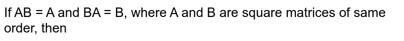 If AB = A and BA = B, where A and B are square matrices of same order, then