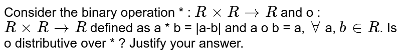 Consider the binary operation * : `R xx R rarr R` and o : `R xx R rarr R` defined as a * b =  a-b  and a o b = a, `AA` a, `b in R`. Is o distributive over * ? Justify your answer.
