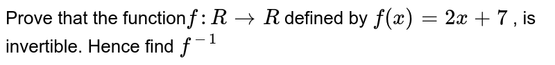 Prove that the function` f : R to R ` defined by ` f(x)= 2x+ 7 ` , is invertible. Hence find ` f^(-1)  `