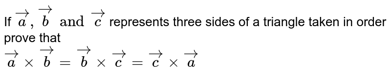 If ` veca , vec b and vec c ` represents three sides of a triangle taken in order prove that <br> ` veca xx vec b = vec b xx vec c = vec c xx vec a `