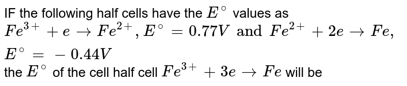 IF the following half cells have the `E^@` values as <br> `Fe^(3+)+e to Fe^(2+), E^@=0.77Vand Fe^(2+)+2e to Fe, E^@=-0.44V` the `E^@` of the cell half cell `Fe^(3+)+3e to Fe` will be