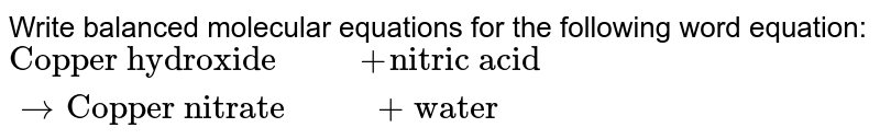"""Write balanced molecular equations for the following word equation: `""""Copper hydroxide"""" """"      """"+""""nitric acid""""""""      """"to""""Copper nitrate""""""""      """"+""""water""""`"""