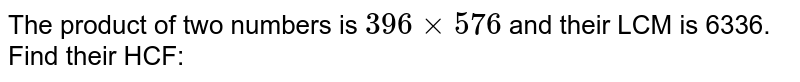 The product of two numbers is `396 xx 576` and their LCM is 6336. Find their HCF: