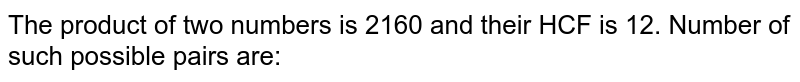The product of two numbers is 2160 and their HCF is 12. Number of such possible pairs are: