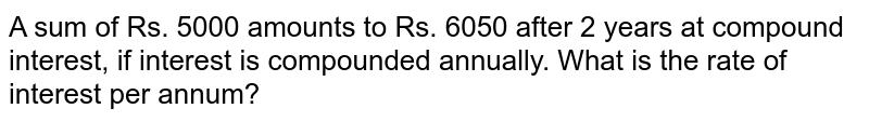 A sum of Rs. 5000 amounts to Rs. 6050 after 2 years at compound interest, if interest is compounded annually. What is the rate of interest per annum?