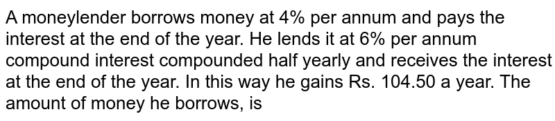 A moneylender borrows money at 4% per annum and pays the interest at the end of the year. He lends it at 6% per annum compound interest compounded half yearly and receives the interest at the end of the year. In this way he gains Rs. 104.50 a year. The amount of money he borrows, is
