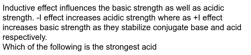 Inductive effect influences the basic strength as well as acidic strength. -I effect increases acidic strength where as +I effect increases basic strength as they stabilize conjugate base and acid respectively. <br> Which of the following is the strongest acid