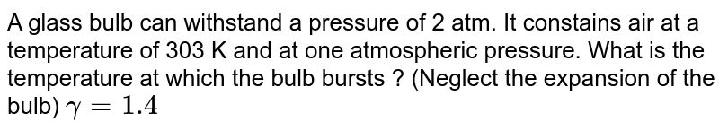 A glass bulb can withstand a pressure of 2 atm. It constains air at a temperature of 303 K and at one atmospheric pressure. What is the temperature at which the bulb bursts ? (Neglect the expansion of the bulb) `gamma = 1.4`