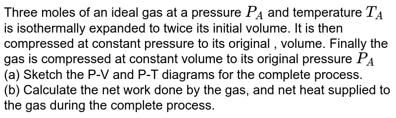 Three moles of an ideal gas at a pressure `P_(A)` and temperature `T_(A)`  is isothermally expanded to twice its initial volume. It is then compressed at constant pressure to its original , volume. Finally the gas is compressed at constant volume to its original pressure `P_(A)`  <br> (a) Sketch the P-V and P-T diagrams for the complete process. <br> (b) Calculate the net work done by the gas, and net heat supplied to the gas during the complete process.