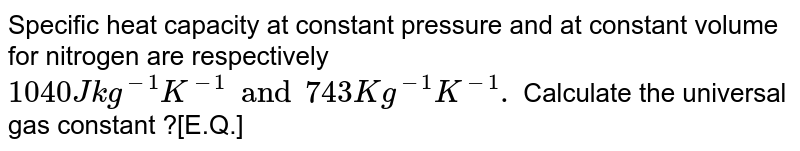 Specific heat capacity at constant pressure and at constant volume for nitrogen are respectively `1040 Jkg ^(-1) K ^(-1) and 743 Kg ^(-1) K ^(-1).`  Calculate the universal gas constant ?[E.Q.]