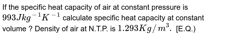 If the specific heat capacity of air at constant pressure is `993 J kg ^(-1) K ^(-1)`  calculate specific heat capacity at constant volume ? Density of air at N.T.P. is `1.293 Kg //m ^(3).` [E.Q.)