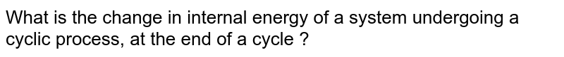 What is the change in internal energy of a system undergoing a cyclic process, at the end of a cycle ?