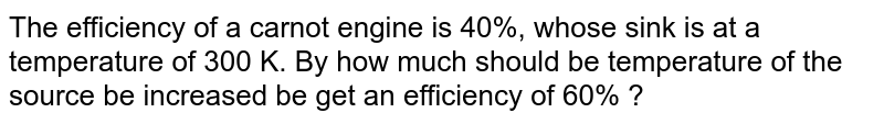 The efficiency of a carnot engine is 40%, whose sink is at a temperature of 300 K. By how much should be temperature of the source be increased be get an efficiency of 60% ?