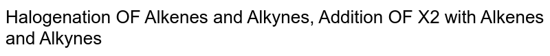 Halogenation OF Alkenes and Alkynes, Addition OF X2 with Alkenes and Alkynes