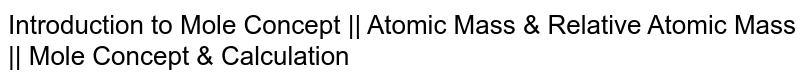 Introduction to Mole Concept    Atomic Mass & Relative Atomic Mass    Mole Concept & Calculation