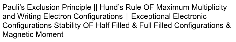 Pauli's Exclusion Principle    Hund's Rule OF Maximum Multiplicity and Writing Electron Configurations    Exceptional Electronic Configurations Stability OF Half Filled & Full Filled Configurations & Magnetic Moment