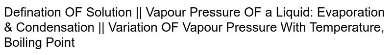 Defination OF Solution    Vapour Pressure OF a Liquid: Evaporation & Condensation    Variation OF Vapour Pressure With Temperature, Boiling Point