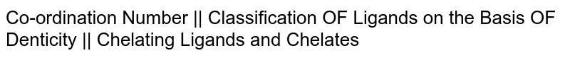 Co-ordination Number    Classification OF Ligands on the Basis OF Denticity    Chelating Ligands and Chelates
