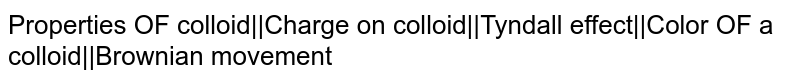 Properties OF colloid  Charge on colloid  Tyndall effect  Color OF a colloid  Brownian movement