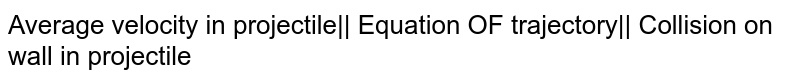 Average velocity in projectile   Equation OF trajectory   Collision on wall in projectile